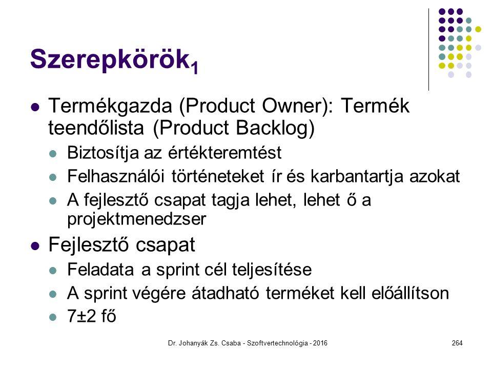 Szerepkörök 1 Termékgazda (Product Owner): Termék teendőlista (Product Backlog) Biztosítja az értékteremtést Felhasználói történeteket ír és karbantartja azokat A fejlesztő csapat tagja lehet, lehet ő a projektmenedzser Fejlesztő csapat Feladata a sprint cél teljesítése A sprint végére átadható terméket kell előállítson 7±2 fő Dr.