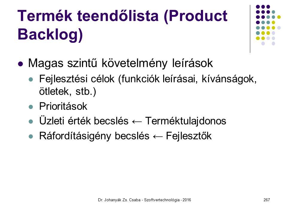 Termék teendőlista (Product Backlog) Magas szintű követelmény leírások Fejlesztési célok (funkciók leírásai, kívánságok, ötletek, stb.) Prioritások Üzleti érték becslés ← Terméktulajdonos Ráfordításigény becslés ← Fejlesztők Dr.