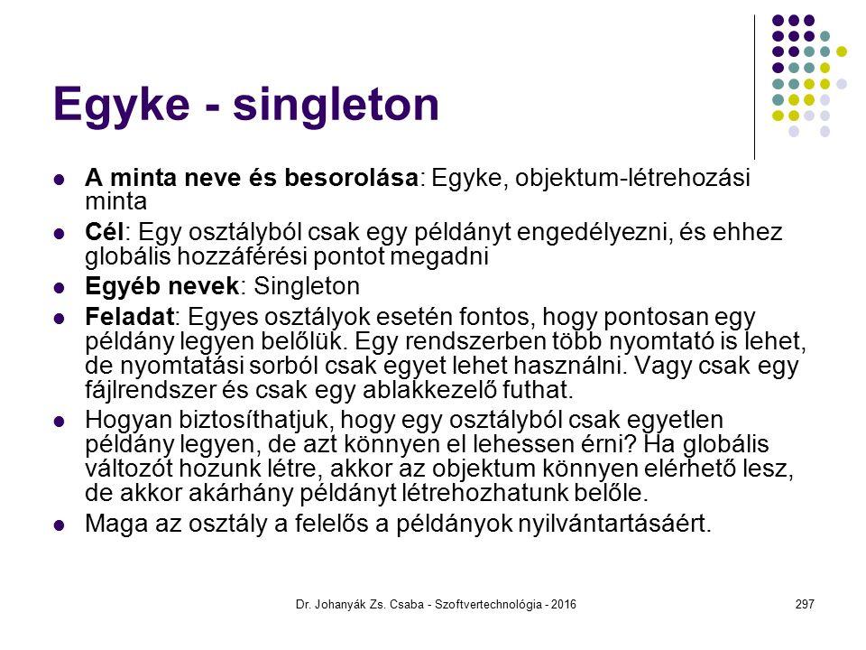 Egyke - singleton A minta neve és besorolása: Egyke, objektum-létrehozási minta Cél: Egy osztályból csak egy példányt engedélyezni, és ehhez globális hozzáférési pontot megadni Egyéb nevek: Singleton Feladat: Egyes osztályok esetén fontos, hogy pontosan egy példány legyen belőlük.