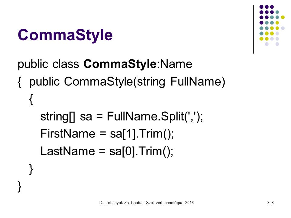 CommaStyle public class CommaStyle:Name {public CommaStyle(string FullName) { string[] sa = FullName.Split( , ); FirstName = sa[1].Trim(); LastName = sa[0].Trim(); } Dr.