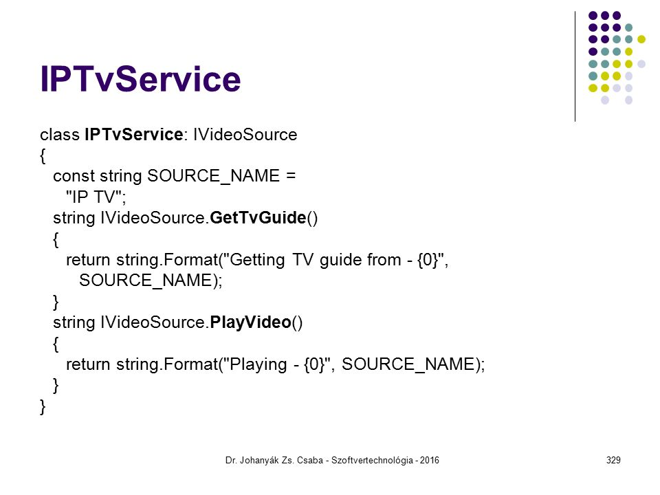 IPTvService class IPTvService: IVideoSource { const string SOURCE_NAME = IP TV ; string IVideoSource.GetTvGuide() { return string.Format( Getting TV guide from - {0} , SOURCE_NAME); } string IVideoSource.PlayVideo() { return string.Format( Playing - {0} , SOURCE_NAME); } Dr.