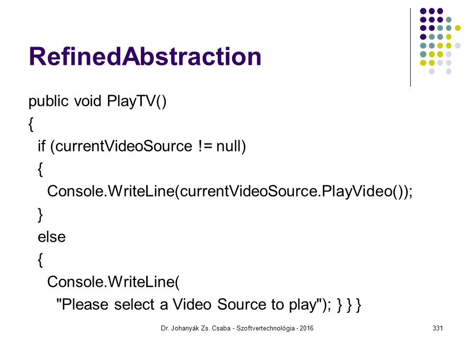 RefinedAbstraction public void PlayTV() { if (currentVideoSource != null) { Console.WriteLine(currentVideoSource.PlayVideo()); } else { Console.WriteLine( Please select a Video Source to play ); } } } Dr.