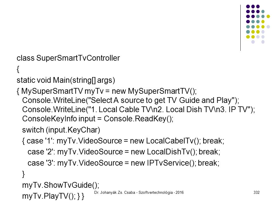 class SuperSmartTvController { static void Main(string[] args) { MySuperSmartTV myTv = new MySuperSmartTV(); Console.WriteLine( Select A source to get TV Guide and Play ); Console.WriteLine( 1.