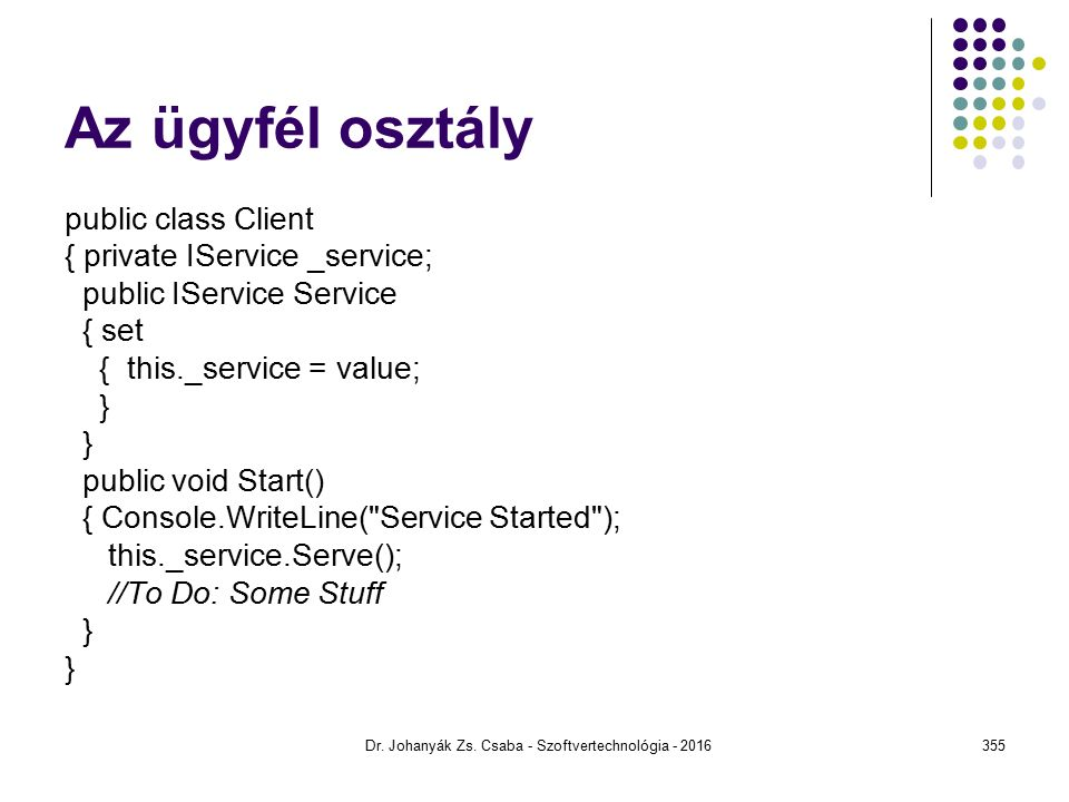 Az ügyfél osztály public class Client { private IService _service; public IService Service { set { this._service = value; } public void Start() { Console.WriteLine( Service Started ); this._service.Serve(); //To Do: Some Stuff } Dr.