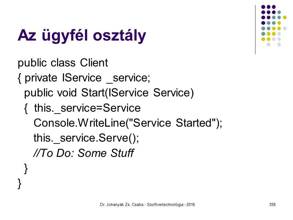 Az ügyfél osztály public class Client { private IService _service; public void Start(IService Service) { this._service=Service Console.WriteLine( Service Started ); this._service.Serve(); //To Do: Some Stuff } Dr.