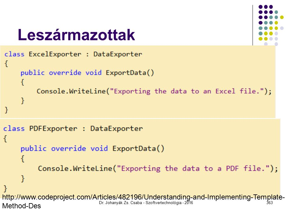 Leszármazottak class ConcreteClassA : AbstractClass { public override void PrimitiveOperation1() { Console.WriteLine( ConcreteClassA.PrimitiveOperation1() ); } public override void PrimitiveOperation2() { Console.WriteLine( ConcreteClassA.PrimitiveOperation2() ); } Dr.