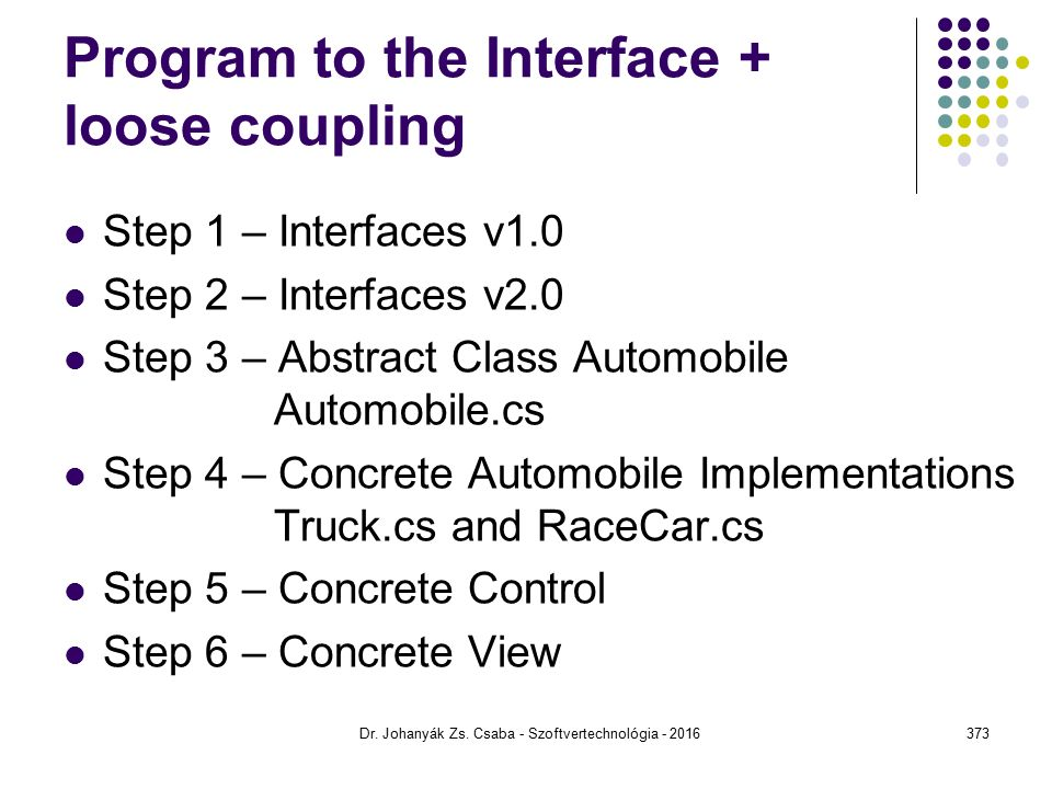 Program to the Interface + loose coupling Step 1 – Interfaces v1.0 Step 2 – Interfaces v2.0 Step 3 – Abstract Class Automobile Automobile.cs Step 4 –
