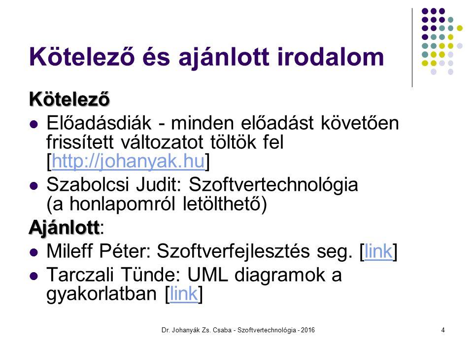 Kötelező és ajánlott irodalom Kötelező Előadásdiák - minden előadást követően frissített változatot töltök fel [http://johanyak.hu]http://johanyak.hu Szabolcsi Judit: Szoftvertechnológia (a honlapomról letölthető) Ajánlott Ajánlott: Mileff Péter: Szoftverfejlesztés seg.