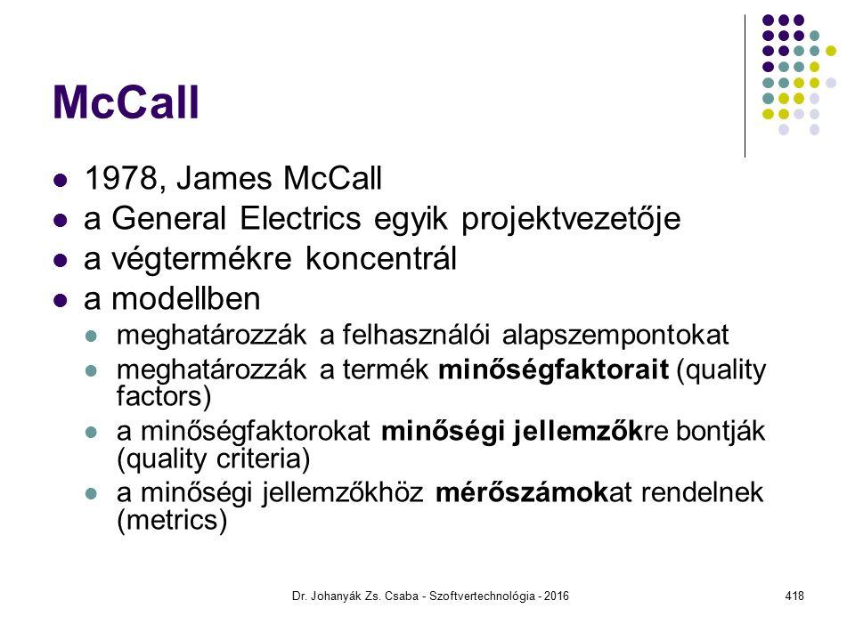 McCall 1978, James McCall a General Electrics egyik projektvezetője a végtermékre koncentrál a modellben meghatározzák a felhasználói alapszempontokat meghatározzák a termék minőségfaktorait (quality factors) a minőségfaktorokat minőségi jellemzőkre bontják (quality criteria) a minőségi jellemzőkhöz mérőszámokat rendelnek (metrics) Dr.