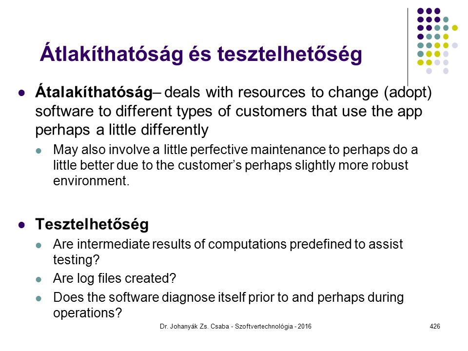 Átlakíthatóság és tesztelhetőség Átalakíthatóság– deals with resources to change (adopt) software to different types of customers that use the app perhaps a little differently May also involve a little perfective maintenance to perhaps do a little better due to the customer's perhaps slightly more robust environment.