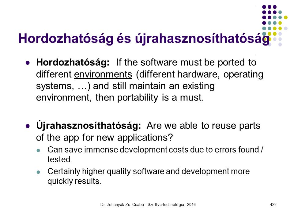 Hordozhatóság és újrahasznosíthatóság Hordozhatóság: If the software must be ported to different environments (different hardware, operating systems, …) and still maintain an existing environment, then portability is a must.