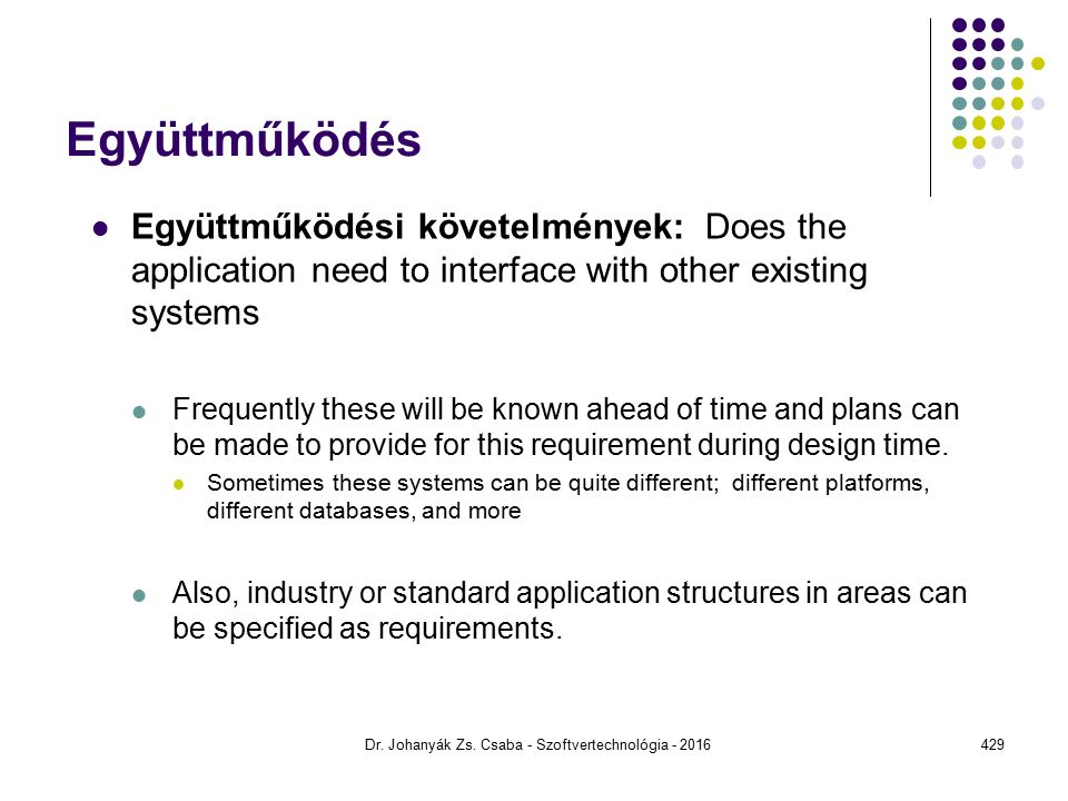 Együttműködés Együttműködési követelmények: Does the application need to interface with other existing systems Frequently these will be known ahead of time and plans can be made to provide for this requirement during design time.