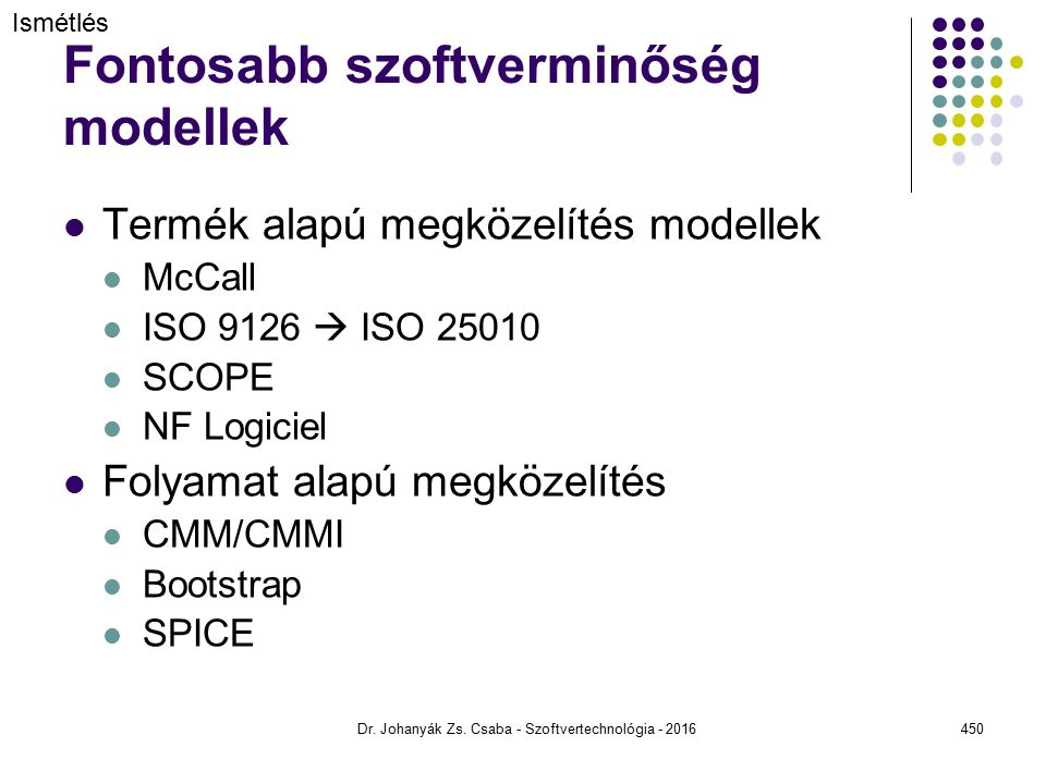 Fontosabb szoftverminőség modellek Termék alapú megközelítés modellek McCall ISO 9126  ISO 25010 SCOPE NF Logiciel Folyamat alapú megközelítés CMM/CMMI Bootstrap SPICE Dr.