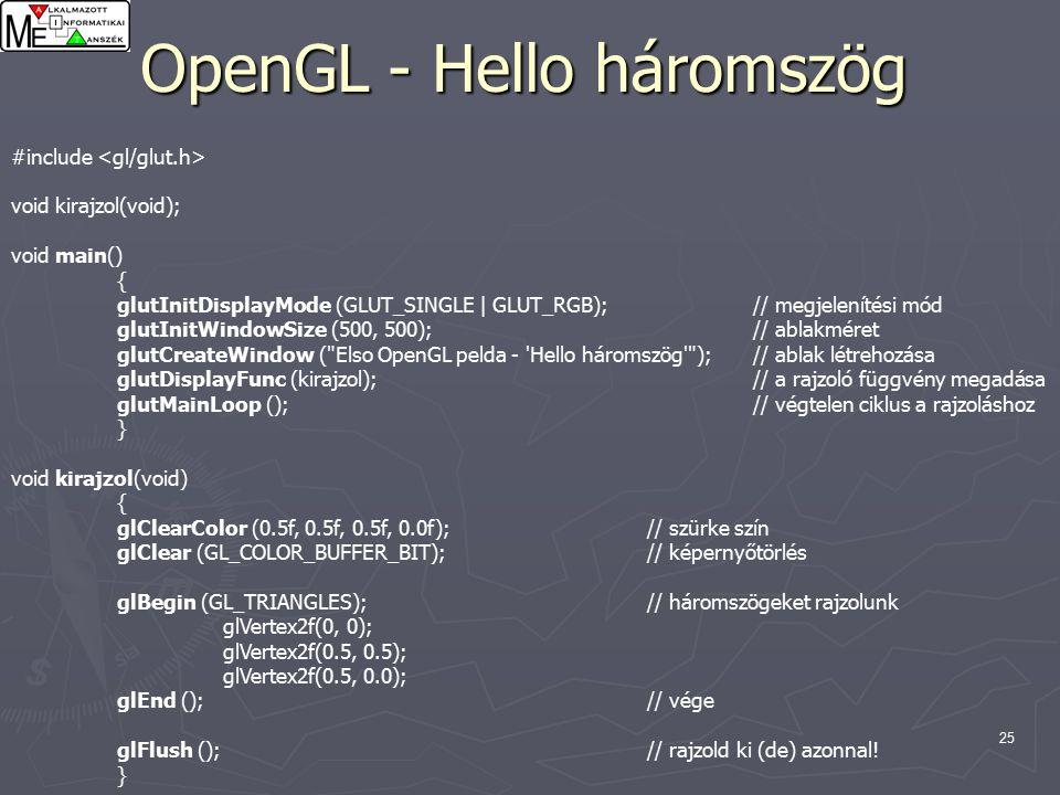 25 OpenGL - Hello háromszög #include void kirajzol(void); void main() { glutInitDisplayMode (GLUT_SINGLE | GLUT_RGB);// megjelenítési mód glutInitWindowSize (500, 500);// ablakméret glutCreateWindow ( Elso OpenGL pelda - Hello háromszög );// ablak létrehozása glutDisplayFunc (kirajzol);// a rajzoló függvény megadása glutMainLoop ();// végtelen ciklus a rajzoláshoz } void kirajzol(void) { glClearColor (0.5f, 0.5f, 0.5f, 0.0f);// szürke szín glClear (GL_COLOR_BUFFER_BIT);// képernyőtörlés glBegin (GL_TRIANGLES);// háromszögeket rajzolunk glVertex2f(0, 0); glVertex2f(0.5, 0.5); glVertex2f(0.5, 0.0); glEnd ();// vége glFlush ();// rajzold ki (de) azonnal.