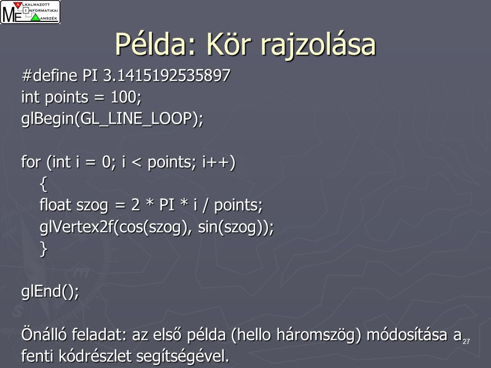 27 Példa: Kör rajzolása #define PI 3.1415192535897 int points = 100; glBegin(GL_LINE_LOOP); for (int i = 0; i < points; i++) { float szog = 2 * PI * i / points; glVertex2f(cos(szog), sin(szog)); }glEnd(); Önálló feladat: az első példa (hello háromszög) módosítása a fenti kódrészlet segítségével.