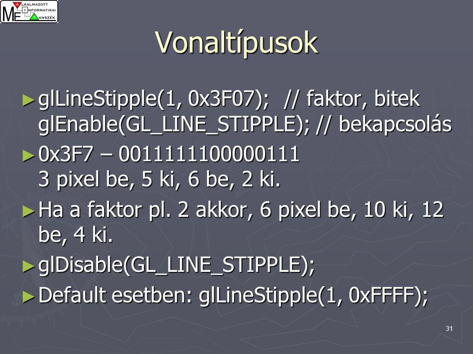 31 Vonaltípusok ► glLineStipple(1, 0x3F07); // faktor, bitek glEnable(GL_LINE_STIPPLE); // bekapcsolás ► 0x3F7 – 0011111100000111 3 pixel be, 5 ki, 6 be, 2 ki.