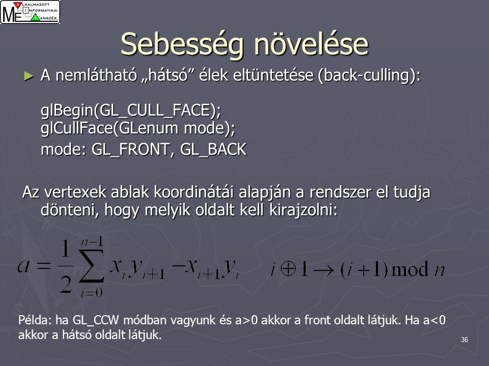 """36 Sebesség növelése ► A nemlátható """"hátsó élek eltüntetése (back-culling): glBegin(GL_CULL_FACE); glCullFace(GLenum mode); mode: GL_FRONT, GL_BACK Az vertexek ablak koordinátái alapján a rendszer el tudja dönteni, hogy melyik oldalt kell kirajzolni: Példa: ha GL_CCW módban vagyunk és a>0 akkor a front oldalt látjuk."""