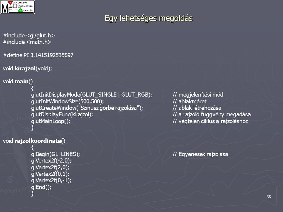 38 Egy lehetséges megoldás #include #define PI 3.1415192535897 void kirajzol(void); void main() { glutInitDisplayMode(GLUT_SINGLE | GLUT_RGB);// megjelenítési mód glutInitWindowSize(500,500);// ablakméret glutCreateWindow( Szinusz görbe rajzolása );// ablak létrehozása glutDisplayFunc(kirajzol);// a rajzoló fuggvény megadása glutMainLoop();// végtelen ciklus a rajzoláshoz } void rajzolkoordinata() { glBegin(GL_LINES);// Egyenesek rajzolása glVertex2f(-2,0); glVertex2f(2,0); glVertex2f(0,1); glVertex2f(0,-1); glEnd(); }