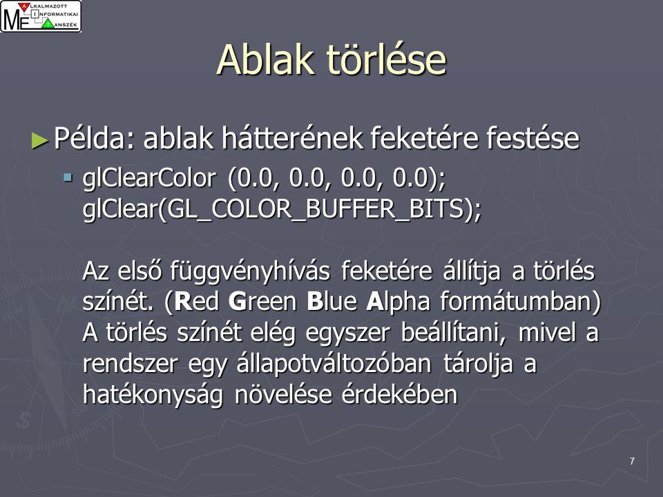 7 Ablak törlése ► Példa: ablak hátterének feketére festése  glClearColor (0.0, 0.0, 0.0, 0.0); glClear(GL_COLOR_BUFFER_BITS); Az első függvényhívás feketére állítja a törlés színét.