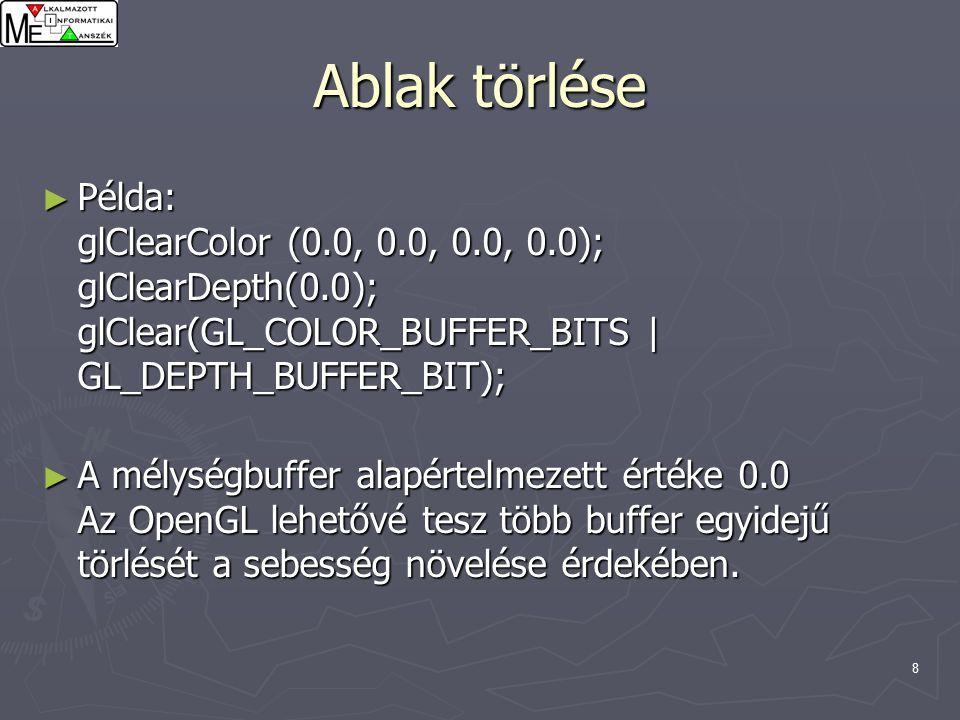 8 Ablak törlése ► Példa: glClearColor (0.0, 0.0, 0.0, 0.0); glClearDepth(0.0); glClear(GL_COLOR_BUFFER_BITS | GL_DEPTH_BUFFER_BIT); ► A mélységbuffer alapértelmezett értéke 0.0 Az OpenGL lehetővé tesz több buffer egyidejű törlését a sebesség növelése érdekében.