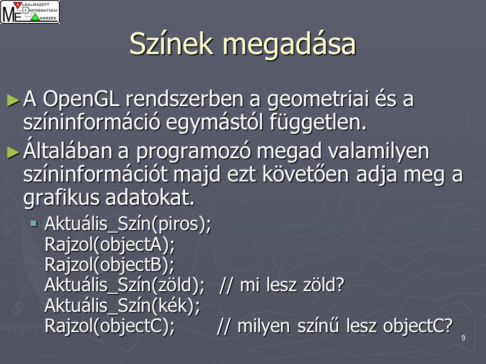 10 Színek megadása ► A színek megadásának módja: glColorXY() glColor3f(1.0, 0.0, 0.0); // piros glColor3f(0.0, 1.0, 0.0); // zöld glColor3f(0.0, 0.0, 1.0); // kék glColor3f(1.0, 1.0, 1.0); // fehér glColor3f(0.0, 0.0, 0.0); // fekete glColor3f(0.5, 0.5, 0.5); // szürke árnyalat