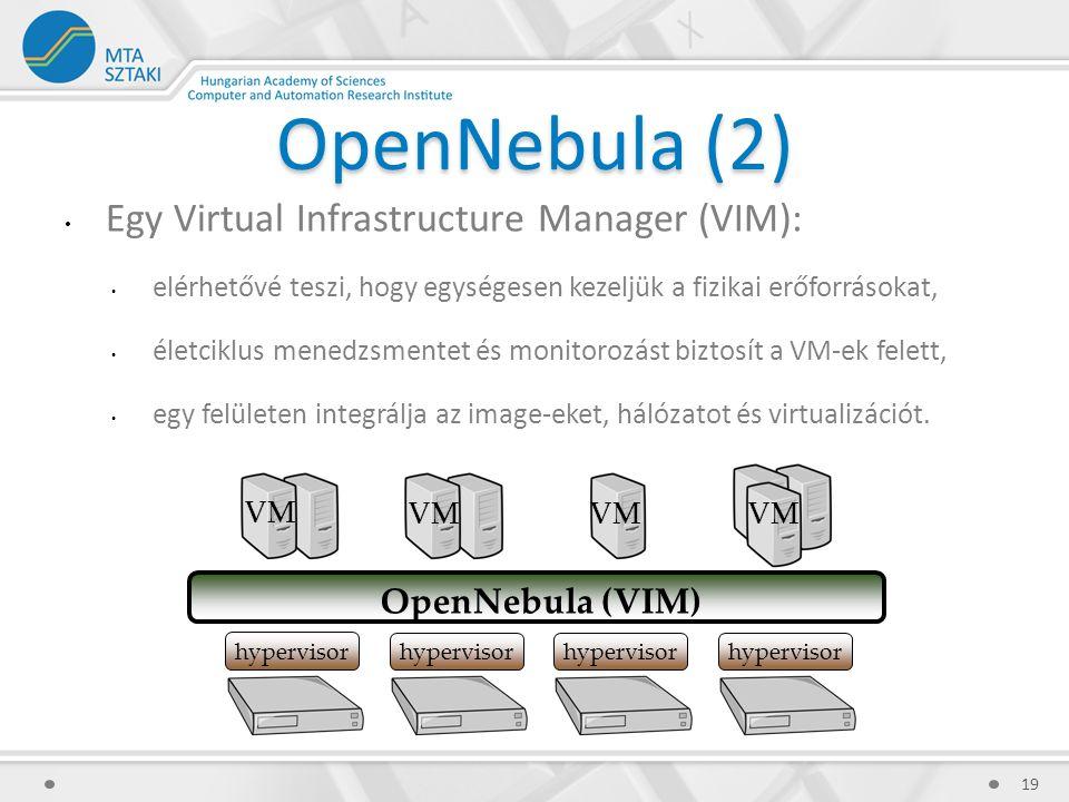 OpenNebula (2) Egy Virtual Infrastructure Manager (VIM): elérhetővé teszi, hogy egységesen kezeljük a fizikai erőforrásokat, életciklus menedzsmentet és monitorozást biztosít a VM-ek felett, egy felületen integrálja az image-eket, hálózatot és virtualizációt.