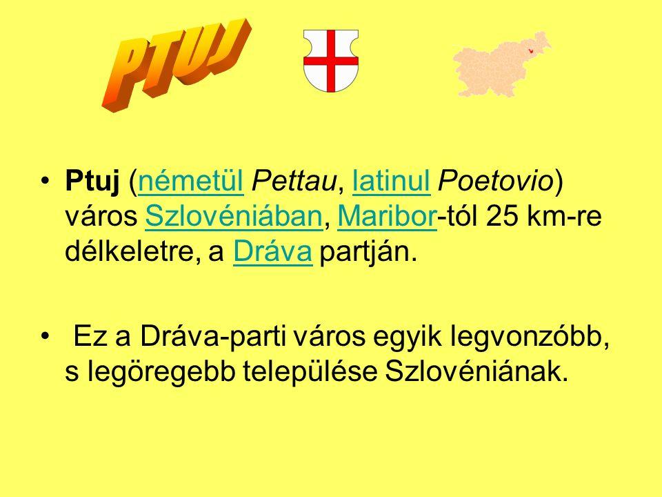 Ptuj (németül Pettau, latinul Poetovio) város Szlovéniában, Maribor-tól 25 km-re délkeletre, a Dráva partján.németüllatinulSzlovéniábanMariborDráva Ez a Dráva-parti város egyik legvonzóbb, s legöregebb települése Szlovéniának.