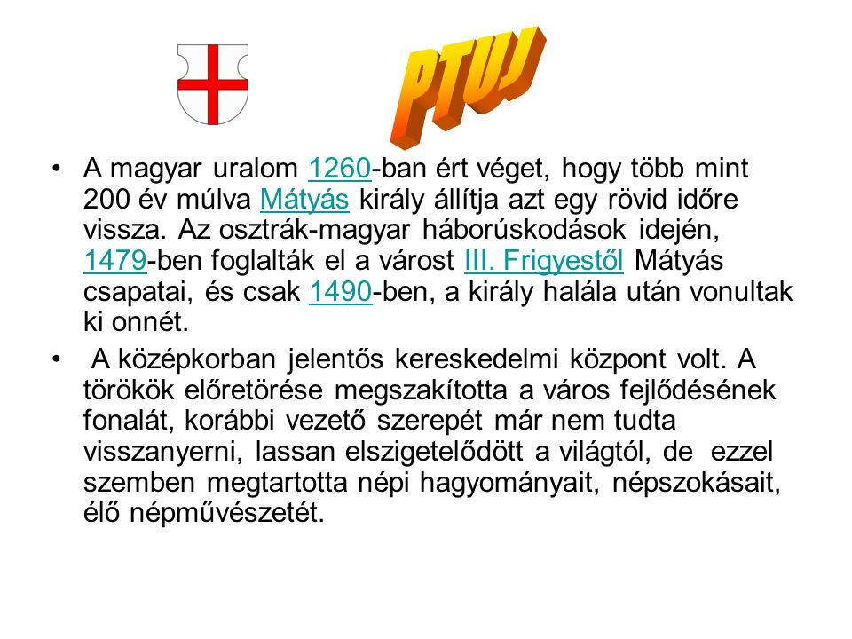A magyar uralom 1260-ban ért véget, hogy több mint 200 év múlva Mátyás király állítja azt egy rövid időre vissza. Az osztrák-magyar háborúskodások ide
