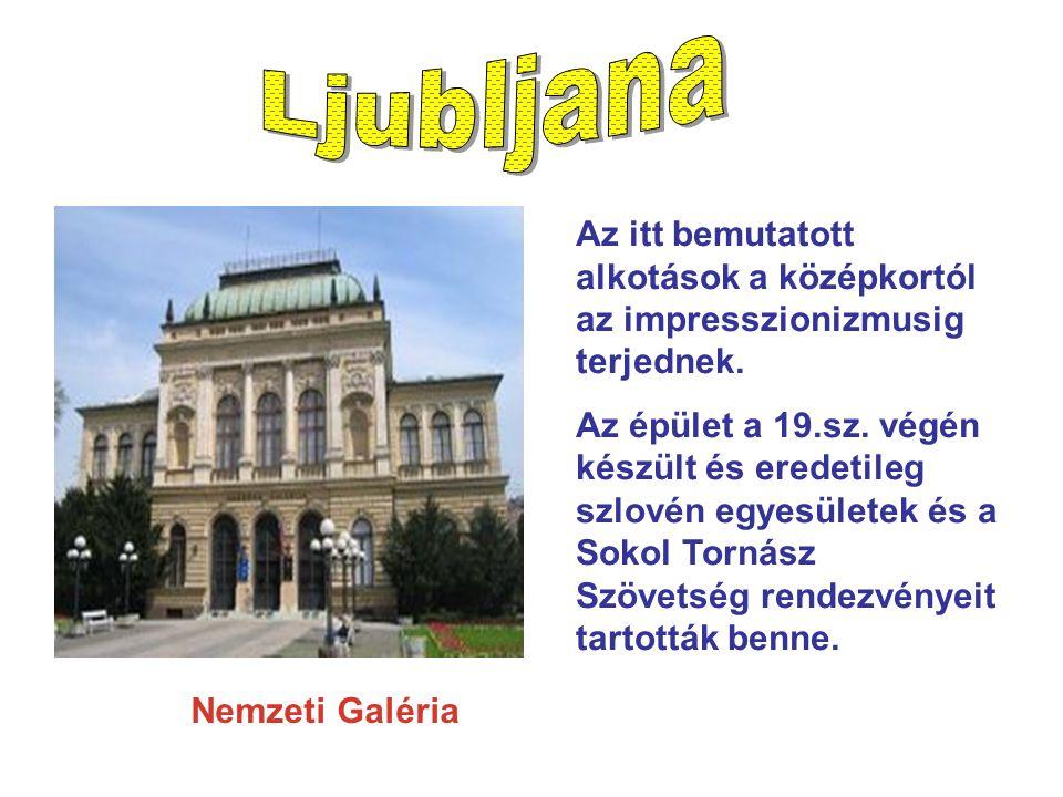 Nemzeti Galéria Az itt bemutatott alkotások a középkortól az impresszionizmusig terjednek. Az épület a 19.sz. végén készült és eredetileg szlovén egye