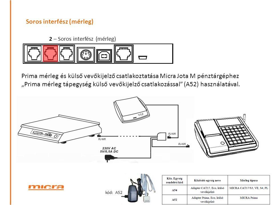 """Soros interfész (mérleg) 2 – Soros interfész (mérleg) Prima mérleg és külső vevőkijelző csatlakoztatása Micra Jota M pénztárgéphez """"Prima mérleg tápegység külső vevőkijelző csatlakozással (A52) használatával."""