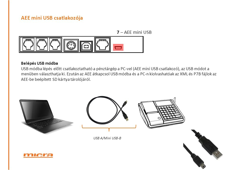 AEE mini USB csatlakozója 7 – AEE mini USB USB A/Mini USB-B Belépés USB módba USB módba lépés előtt csatlakoztatható a pénztárgép a PC-vel (AEE mini USB csatlakozó), az USB módot a menüben választhatja ki.