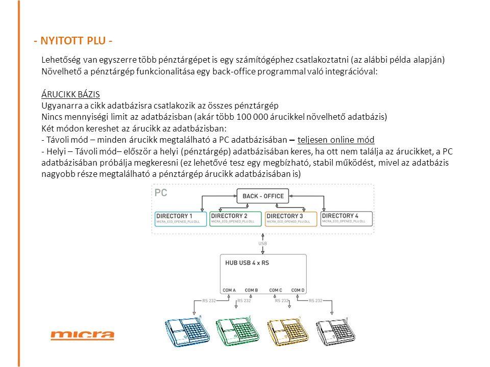 - NYITOTT PLU - Lehetőség van egyszerre több pénztárgépet is egy számítógéphez csatlakoztatni (az alábbi példa alapján) Növelhető a pénztárgép funkcionalitása egy back-office programmal való integrációval: ÁRUCIKK BÁZIS Ugyanarra a cikk adatbázisra csatlakozik az összes pénztárgép Nincs mennyiségi limit az adatbázisban (akár több 100 000 árucikkel növelhető adatbázis) Két módon kereshet az árucikk az adatbázisban: - Távoli mód – minden árucikk megtalálható a PC adatbázisában – teljesen online mód - Helyi – Távoli mód– először a helyi (pénztárgép) adatbázisában keres, ha ott nem találja az árucikket, a PC adatbázisában próbálja megkeresni (ez lehetővé tesz egy megbízható, stabil működést, mivel az adatbázis nagyobb része megtalálható a pénztárgép árucikk adatbázisában is)