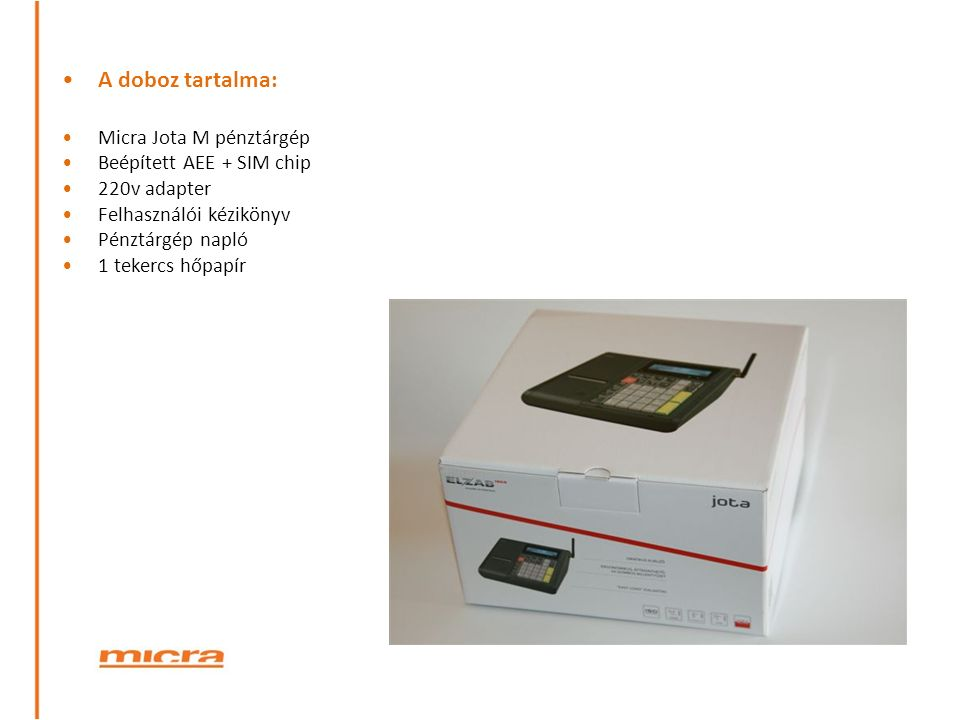 A doboz tartalma: Micra Jota M pénztárgép Beépített AEE + SIM chip 220v adapter Felhasználói kézikönyv Pénztárgép napló 1 tekercs hőpapír