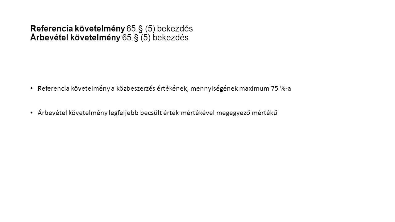 Referencia követelmény 65.§ (5) bekezdés Árbevétel követelmény 65.§ (5) bekezdés Referencia követelmény a közbeszerzés értékének, mennyiségének maximu