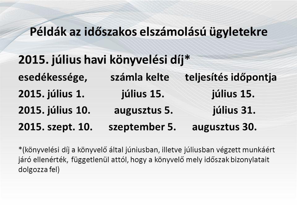 Példák az időszakos elszámolású ügyletekre 2015. július havi könyvelési díj* esedékessége, számla kelte teljesítés időpontja 2015. július 1. július 15