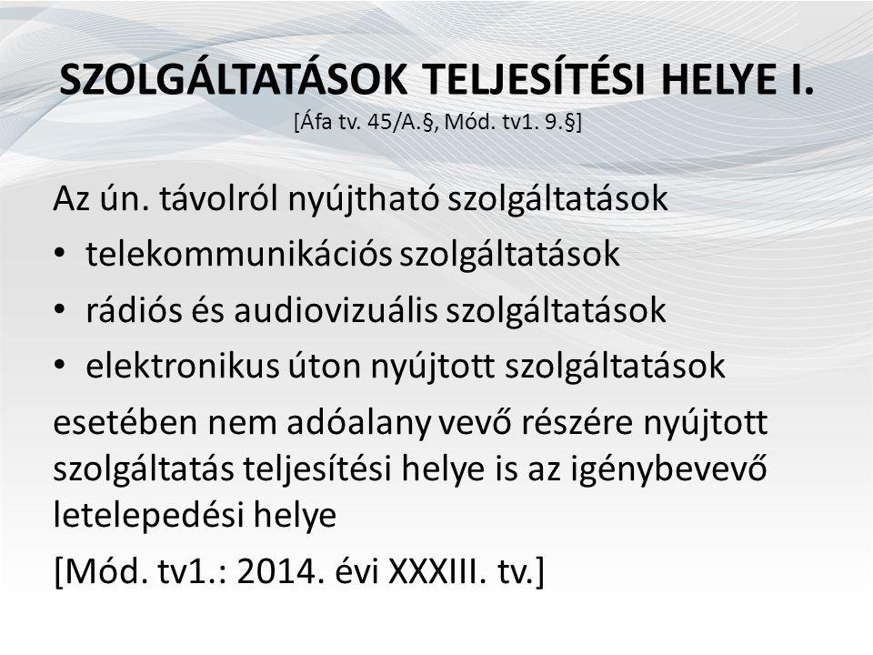 SZOLGÁLTATÁSOK TELJESÍTÉSI HELYE I. [Áfa tv. 45/A.§, Mód. tv1. 9.§] Az ún. távolról nyújtható szolgáltatások telekommunikációs szolgáltatások rádiós é