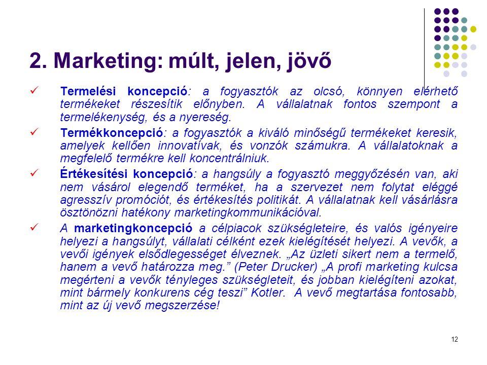 12 2. Marketing: múlt, jelen, jövő Termelési koncepció: a fogyasztók az olcsó, könnyen elérhető termékeket részesítik előnyben. A vállalatnak fontos s