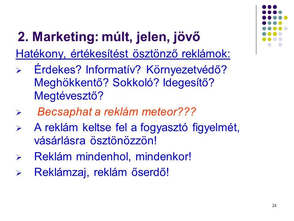 24 2. Marketing: múlt, jelen, jövő Hatékony, értékesítést ösztönző reklámok:  Érdekes? Informatív? Környezetvédő? Meghökkentő? Sokkoló? Idegesítő? Me