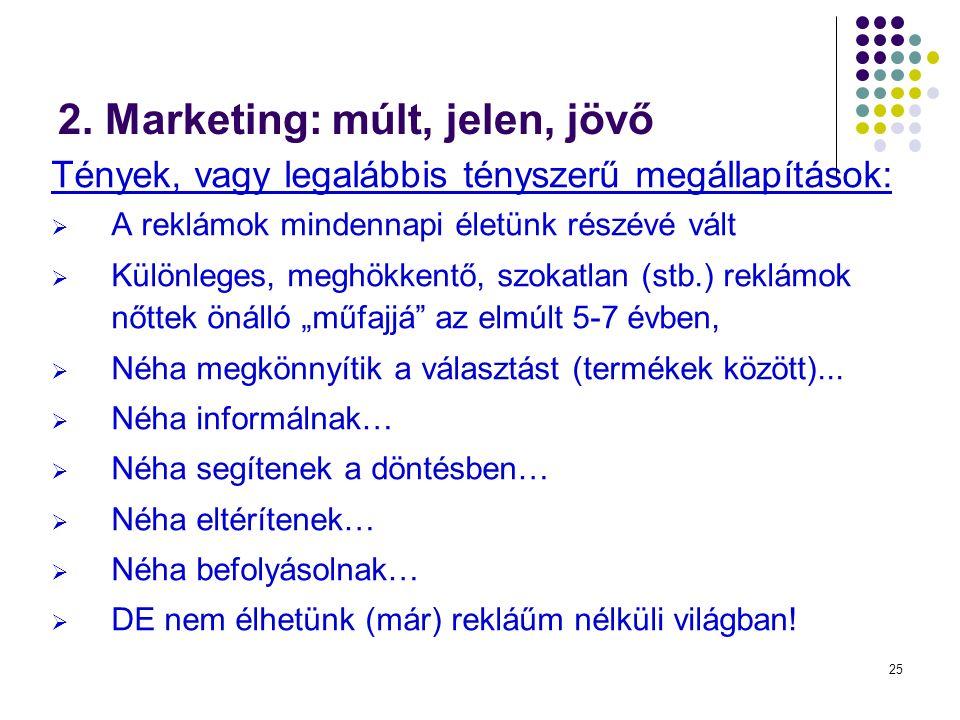 25 2. Marketing: múlt, jelen, jövő Tények, vagy legalábbis tényszerű megállapítások:  A reklámok mindennapi életünk részévé vált  Különleges, meghök
