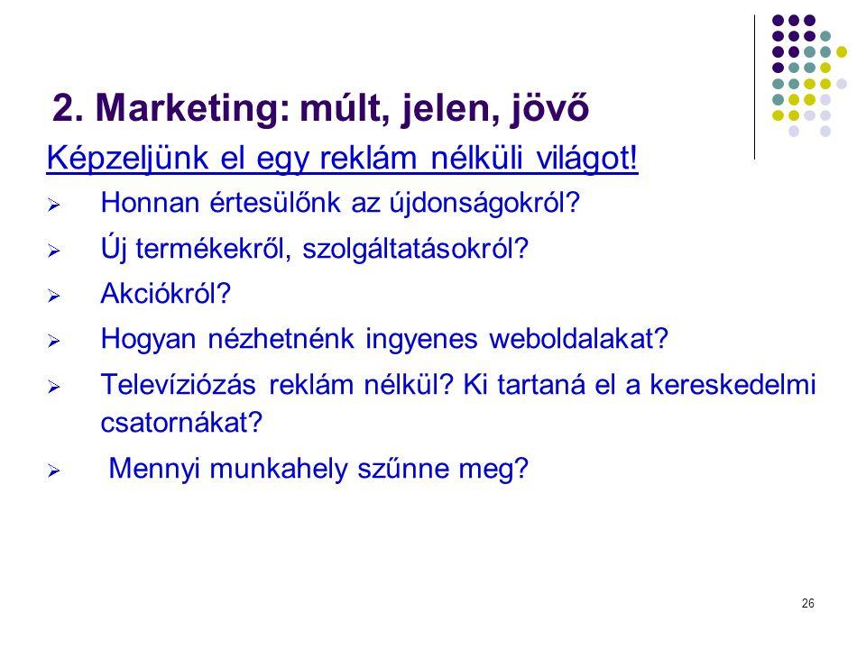 26 2. Marketing: múlt, jelen, jövő Képzeljünk el egy reklám nélküli világot!  Honnan értesülőnk az újdonságokról?  Új termékekről, szolgáltatásokról