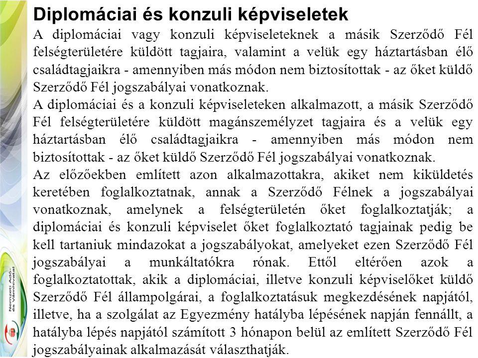Diplomáciai és konzuli képviseletek A diplomáciai vagy konzuli képviseleteknek a másik Szerződő Fél felségterületére küldött tagjaira, valamint a velü