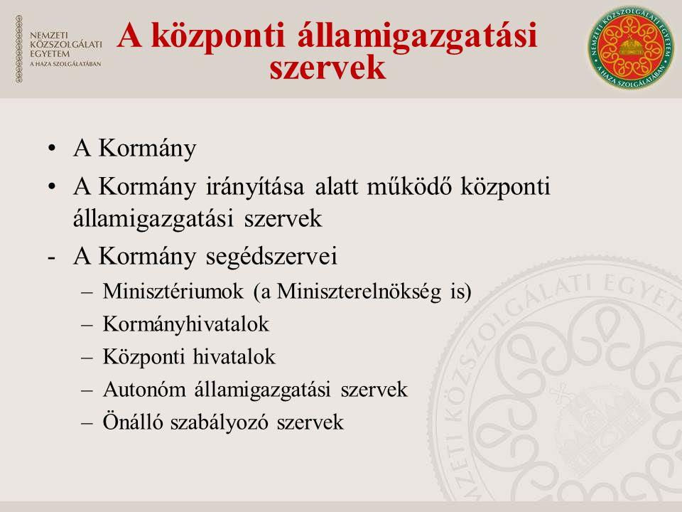 A Kormány A Kormány irányítása alatt működő központi államigazgatási szervek -A Kormány segédszervei –Minisztériumok (a Miniszterelnökség is) –Kormányhivatalok –Központi hivatalok –Autonóm államigazgatási szervek –Önálló szabályozó szervek A központi államigazgatási szervek