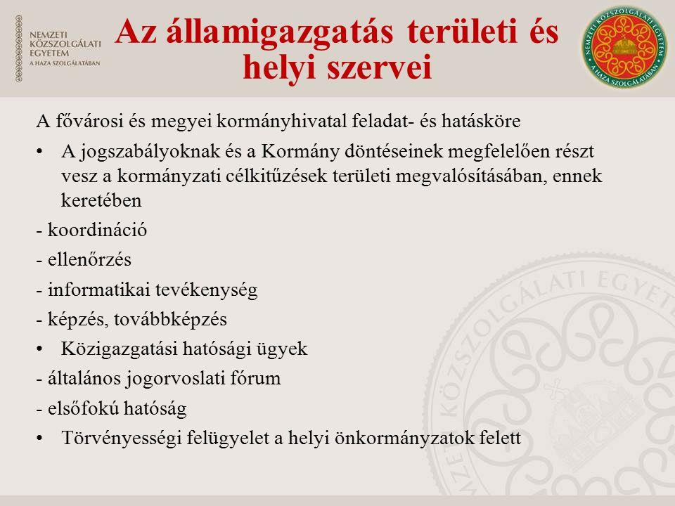 A fővárosi és megyei kormányhivatal feladat- és hatásköre A jogszabályoknak és a Kormány döntéseinek megfelelően részt vesz a kormányzati célkitűzések területi megvalósításában, ennek keretében - koordináció - ellenőrzés - informatikai tevékenység - képzés, továbbképzés Közigazgatási hatósági ügyek - általános jogorvoslati fórum - elsőfokú hatóság Törvényességi felügyelet a helyi önkormányzatok felett Az államigazgatás területi és helyi szervei