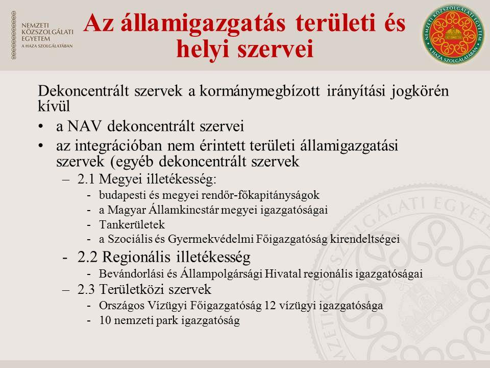Dekoncentrált szervek a kormánymegbízott irányítási jogkörén kívül a NAV dekoncentrált szervei az integrációban nem érintett területi államigazgatási szervek (egyéb dekoncentrált szervek –2.1 Megyei illetékesség: -budapesti és megyei rendőr-főkapitányságok -a Magyar Államkincstár megyei igazgatóságai -Tankerületek -a Szociális és Gyermekvédelmi Főigazgatóság kirendeltségei -2.2 Regionális illetékesség -Bevándorlási és Állampolgársági Hivatal regionális igazgatóságai –2.3 Területközi szervek -Országos Vízügyi Főigazgatóság 12 vízügyi igazgatósága -10 nemzeti park igazgatóság Az államigazgatás területi és helyi szervei
