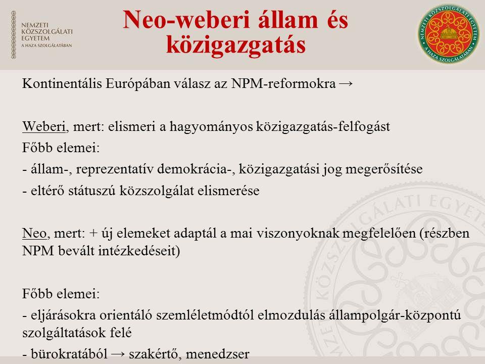 N Neo-weberi állam és közigazgatás Kontinentális Európában válasz az NPM-reformokra → Weberi, mert: elismeri a hagyományos közigazgatás-felfogást Főbb elemei: - állam-, reprezentatív demokrácia-, közigazgatási jog megerősítése - eltérő státuszú közszolgálat elismerése Neo, mert: + új elemeket adaptál a mai viszonyoknak megfelelően (részben NPM bevált intézkedéseit) Főbb elemei: - eljárásokra orientáló szemléletmódtól elmozdulás állampolgár-központú szolgáltatások felé - bürokratából → szakértő, menedzser