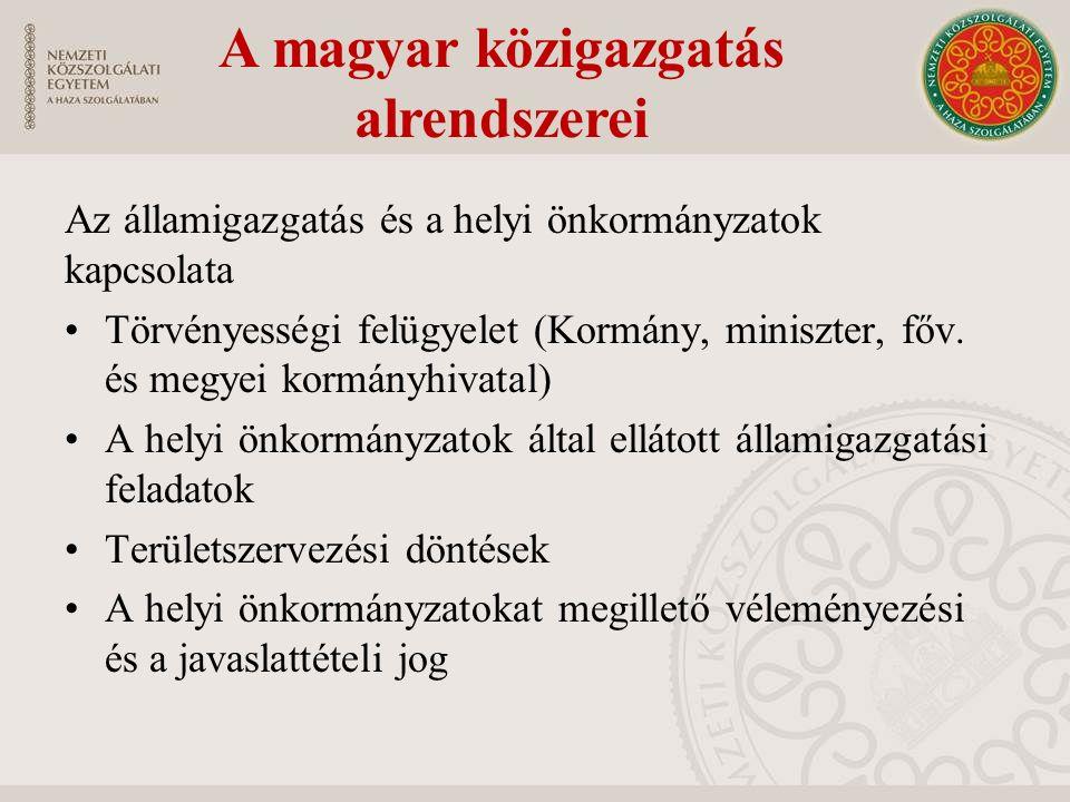 A magyar közigazgatás alrendszerei Az államigazgatás és a helyi önkormányzatok kapcsolata Törvényességi felügyelet (Kormány, miniszter, főv.