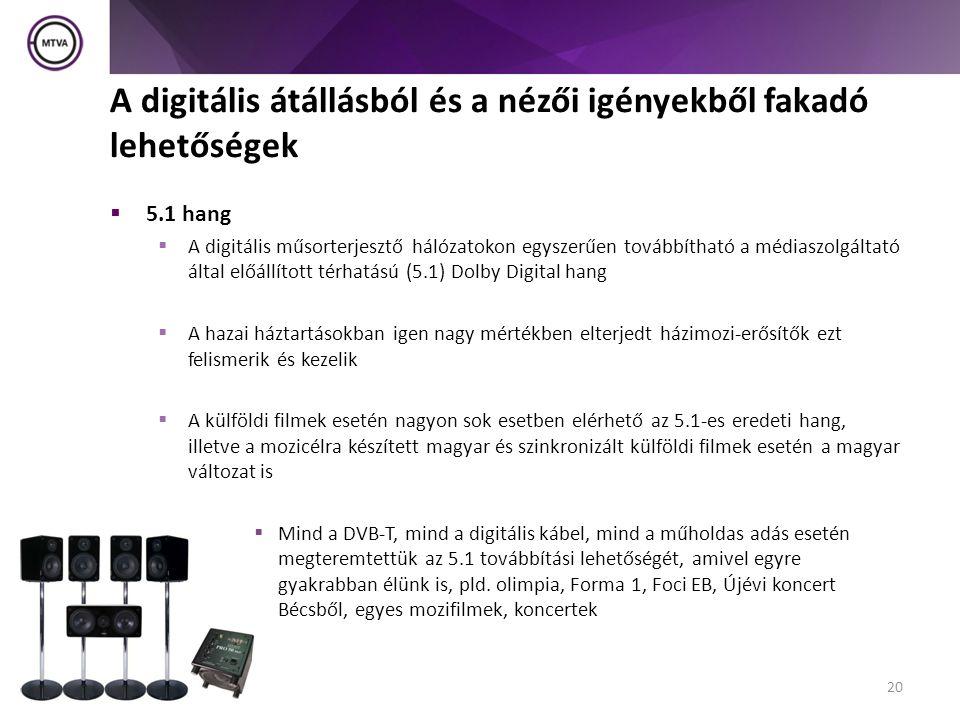 A digitális átállásból és a nézői igényekből fakadó lehetőségek  5.1 hang  A digitális műsorterjesztő hálózatokon egyszerűen továbbítható a médiaszolgáltató által előállított térhatású (5.1) Dolby Digital hang  A hazai háztartásokban igen nagy mértékben elterjedt házimozi-erősítők ezt felismerik és kezelik  A külföldi filmek esetén nagyon sok esetben elérhető az 5.1-es eredeti hang, illetve a mozicélra készített magyar és szinkronizált külföldi filmek esetén a magyar változat is  Mind a DVB-T, mind a digitális kábel, mind a műholdas adás esetén megteremtettük az 5.1 továbbítási lehetőségét, amivel egyre gyakrabban élünk is, pld.