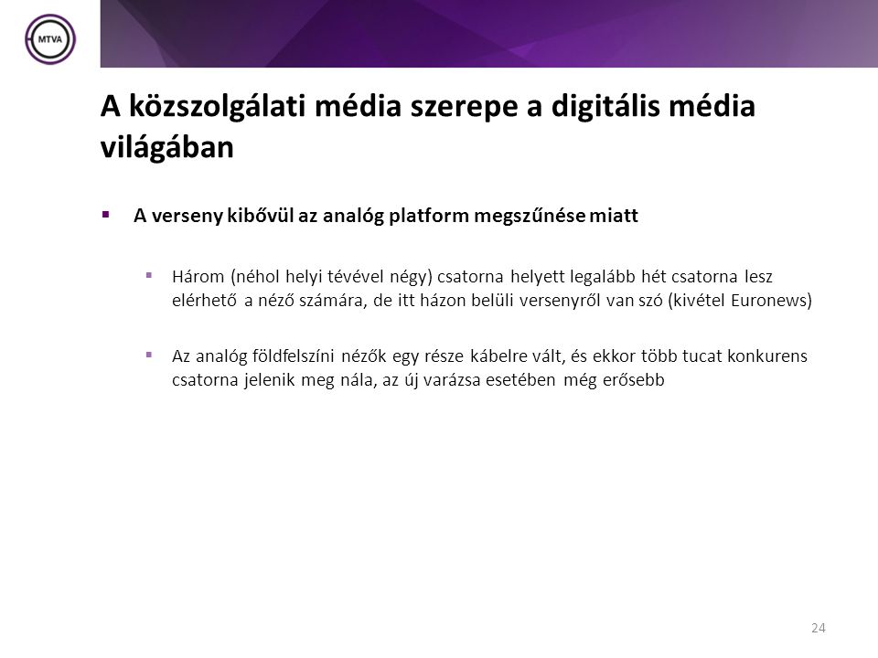 A közszolgálati média szerepe a digitális média világában  A verseny kibővül az analóg platform megszűnése miatt  Három (néhol helyi tévével négy) csatorna helyett legalább hét csatorna lesz elérhető a néző számára, de itt házon belüli versenyről van szó (kivétel Euronews)  Az analóg földfelszíni nézők egy része kábelre vált, és ekkor több tucat konkurens csatorna jelenik meg nála, az új varázsa esetében még erősebb 24