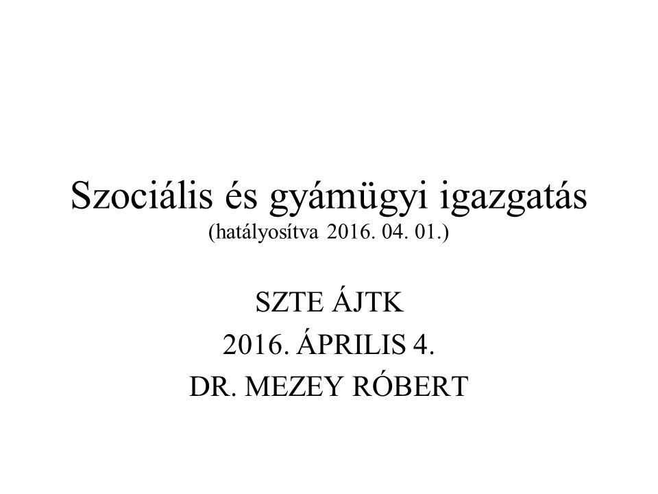 Szociális és gyámügyi igazgatás (hatályosítva 2016. 04. 01.) SZTE ÁJTK 2016. ÁPRILIS 4. DR. MEZEY RÓBERT