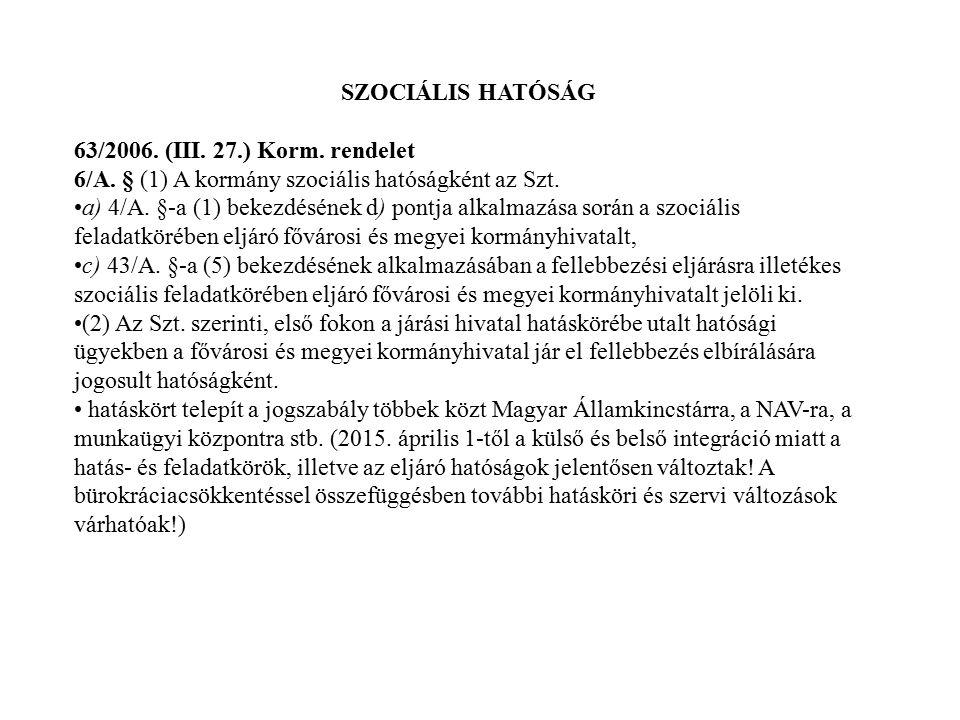 SZOCIÁLIS HATÓSÁG 63/2006. (III. 27.) Korm. rendelet 6/A. § (1) A kormány szociális hatóságként az Szt. a) 4/A. §-a (1) bekezdésének d) pontja alkalma